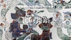 """守护""""20世纪的敦煌""""⑧ 首都国际机场壁画在线纪念展《民间舞蹈》(张国藩)"""